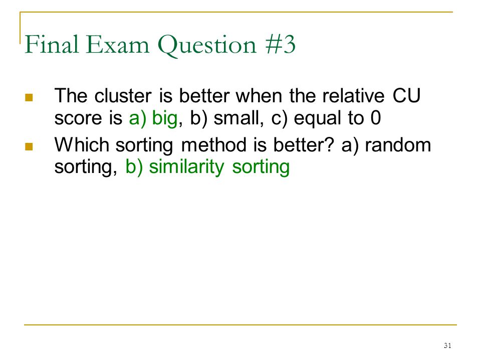 31 Final Exam Question #3 The cluster is better when the relative CU score is a) big, b) small, c) equal to 0 Which sorting method is better.