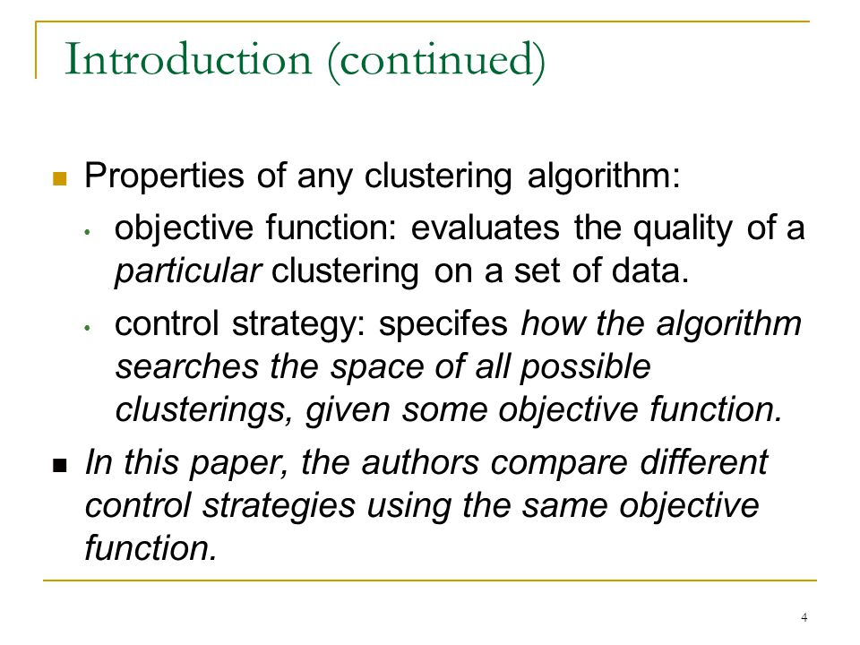 4 Introduction (continued) Properties of any clustering algorithm: objective function: evaluates the quality of a particular clustering on a set of data.