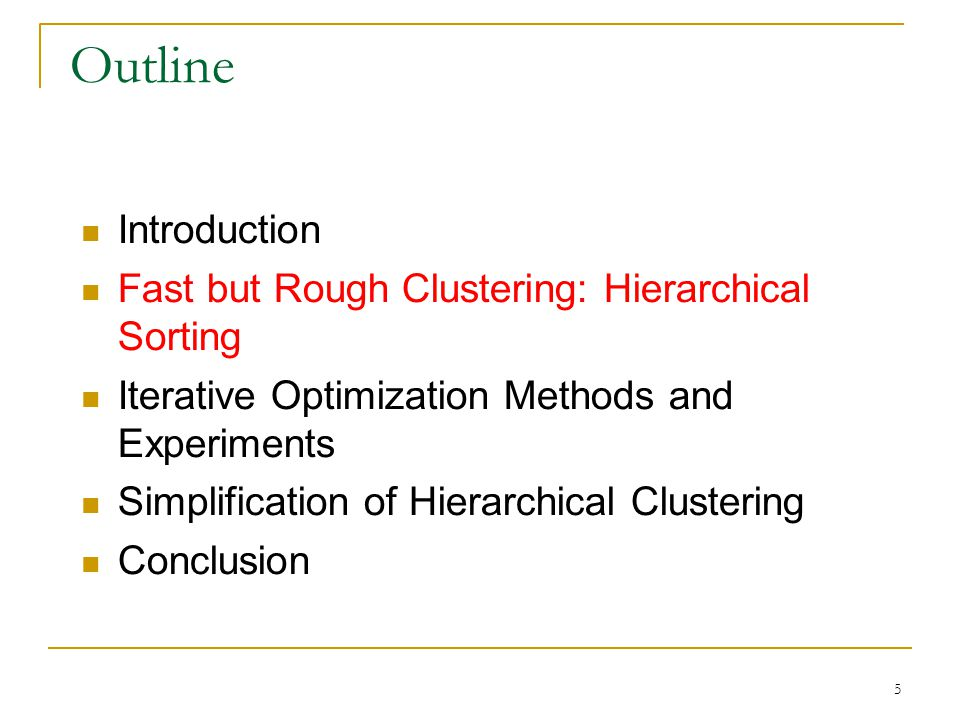 5 Outline Introduction Fast but Rough Clustering: Hierarchical Sorting Iterative Optimization Methods and Experiments Simplification of Hierarchical Clustering Conclusion
