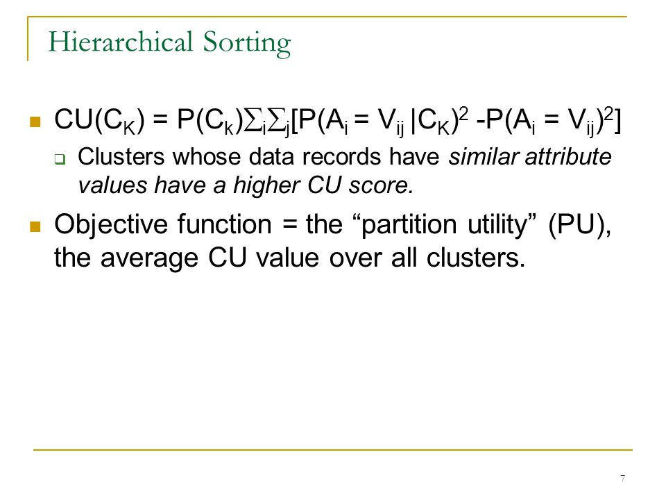 7 Hierarchical Sorting CU(C K ) = P(C k )  i  j [P(A i = V ij |C K ) 2 -P(A i = V ij ) 2 ]  Clusters whose data records have similar attribute values have a higher CU score.