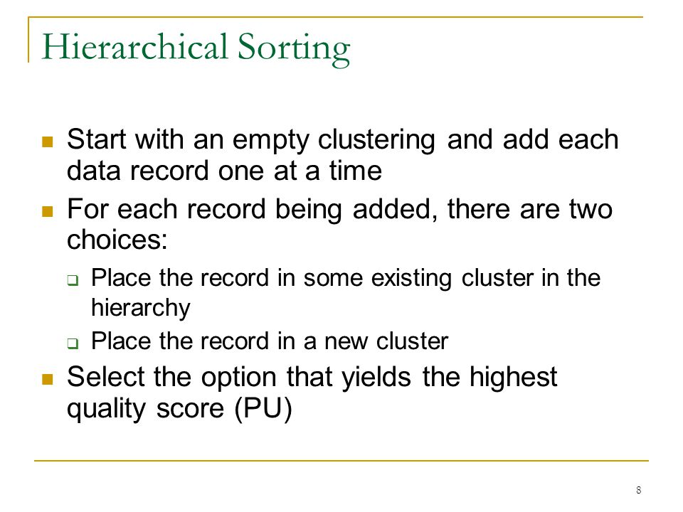 8 Hierarchical Sorting Start with an empty clustering and add each data record one at a time For each record being added, there are two choices:  Place the record in some existing cluster in the hierarchy  Place the record in a new cluster Select the option that yields the highest quality score (PU)
