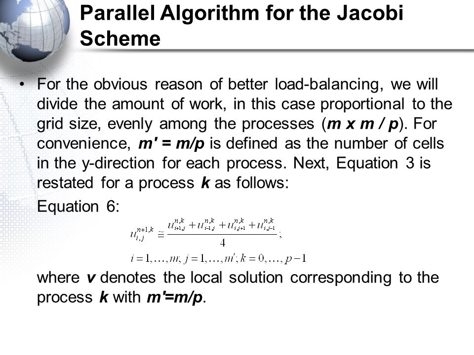 Parallel Algorithm for the Jacobi Scheme For the obvious reason of better load-balancing, we will divide the amount of work, in this case proportional to the grid size, evenly among the processes (m x m / p).