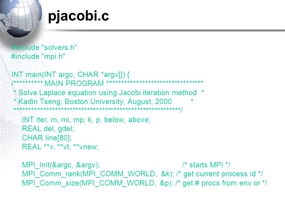 pjacobi.c #include solvers.h #include mpi.h INT main(INT argc, CHAR *argv[]) { /********** MAIN PROGRAM ********************************* * Solve Laplace equation using Jacobi iteration method * * Kadin Tseng, Boston University, August, 2000 * *********************************************************/ INT iter, m, mi, mp, k, p, below, above; REAL del, gdel; CHAR line[80]; REAL **v, **vt, **vnew; MPI_Init(&argc, &argv);/* starts MPI */ MPI_Comm_rank(MPI_COMM_WORLD, &k); /* get current process id */ MPI_Comm_size(MPI_COMM_WORLD, &p); /* get # procs from env or */