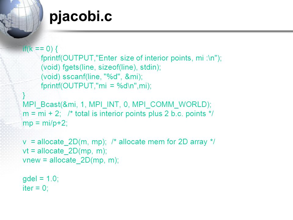 pjacobi.c if(k == 0) { fprintf(OUTPUT, Enter size of interior points, mi :\n ); (void) fgets(line, sizeof(line), stdin); (void) sscanf(line, %d , &mi); fprintf(OUTPUT, mi = %d\n ,mi); } MPI_Bcast(&mi, 1, MPI_INT, 0, MPI_COMM_WORLD); m = mi + 2; /* total is interior points plus 2 b.c.