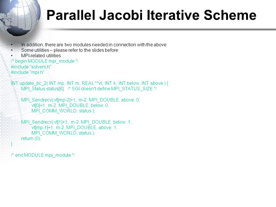Parallel Jacobi Iterative Scheme In addition, there are two modules needed in connection with the above: Some utilities – please refer to the slides before MPI-related utilities /* begin MODULE mpi_module */ #include solvers.h #include mpi.h INT update_bc_2( INT mp, INT m, REAL **vt, INT k, INT below, INT above ) { MPI_Status status[6]; /* SGI doesn t define MPI_STATUS_SIZE */ MPI_Sendrecv( vt[mp-2]+1, m-2, MPI_DOUBLE, above, 0, vt[0]+1, m-2, MPI_DOUBLE, below, 0, MPI_COMM_WORLD, status ); MPI_Sendrecv( vt[1]+1, m-2, MPI_DOUBLE, below, 1, vt[mp-1]+1, m-2, MPI_DOUBLE, above, 1, MPI_COMM_WORLD, status ); return (0); } /* end MODULE mpi_module */