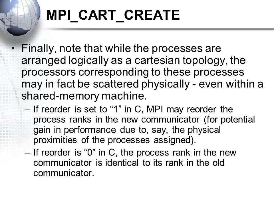 MPI_CART_CREATE Finally, note that while the processes are arranged logically as a cartesian topology, the processors corresponding to these processes may in fact be scattered physically - even within a shared-memory machine.