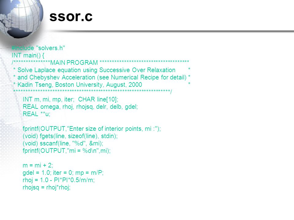ssor.c #include solvers.h INT main() { /***************MAIN PROGRAM ************************************* * Solve Laplace equation using Successive Over Relaxation* * and Chebyshev Acceleration (see Numerical Recipe for detail)* * Kadin Tseng, Boston University, August, 2000* *****************************************************************/ INT m, mi, mp, iter; CHAR line[10]; REAL omega, rhoj, rhojsq, delr, delb, gdel; REAL **u; fprintf(OUTPUT, Enter size of interior points, mi : ); (void) fgets(line, sizeof(line), stdin); (void) sscanf(line, %d , &mi); fprintf(OUTPUT, mi = %d\n ,mi); m = mi + 2; gdel = 1.0; iter = 0; mp = m/P; rhoj = 1.0 - PI*PI*0.5/m/m; rhojsq = rhoj*rhoj;