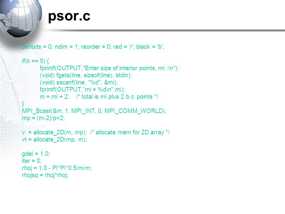 psor.c periods = 0; ndim = 1; reorder = 0; red = r ; black = b ; if(k == 0) { fprintf(OUTPUT, Enter size of interior points, mi :\n ); (void) fgets(line, sizeof(line), stdin); (void) sscanf(line, %d , &mi); fprintf(OUTPUT, mi = %d\n ,mi); m = mi + 2; /* total is mi plus 2 b.c.