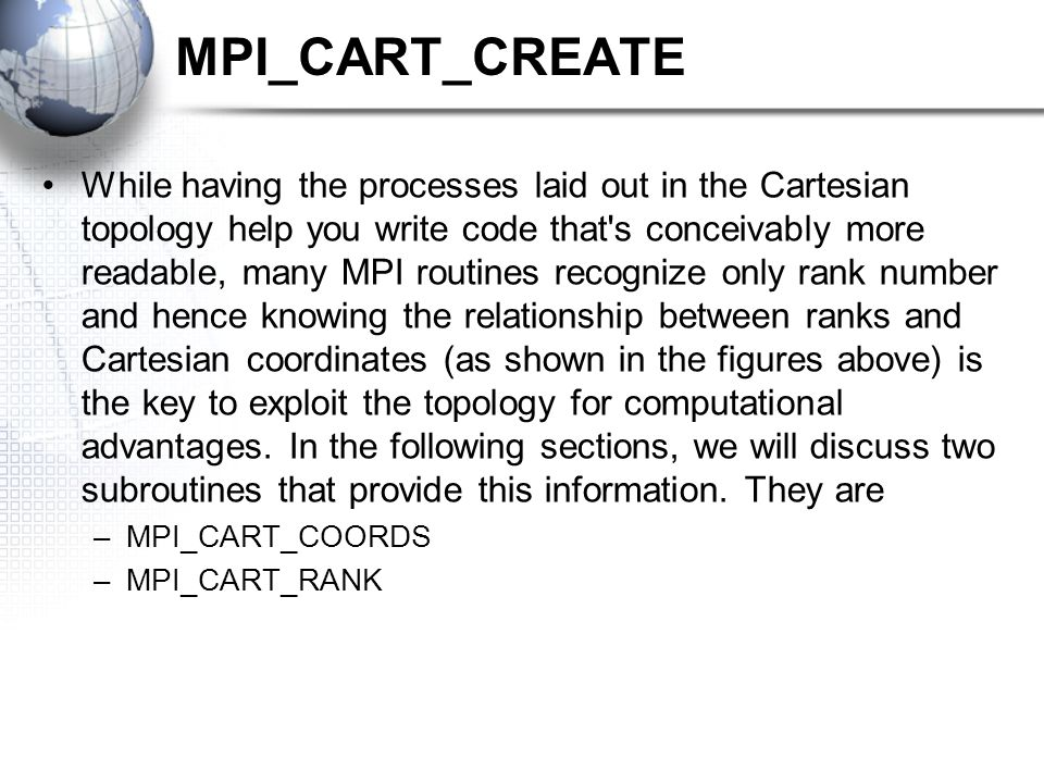 MPI_CART_CREATE While having the processes laid out in the Cartesian topology help you write code that's conceivably more readable, many MPI routines