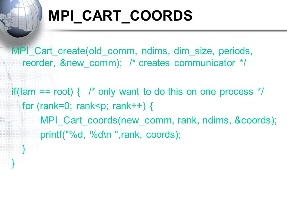 MPI_CART_COORDS MPI_Cart_create(old_comm, ndims, dim_size, periods, reorder, &new_comm); /* creates communicator */ if(Iam == root) { /* only want to