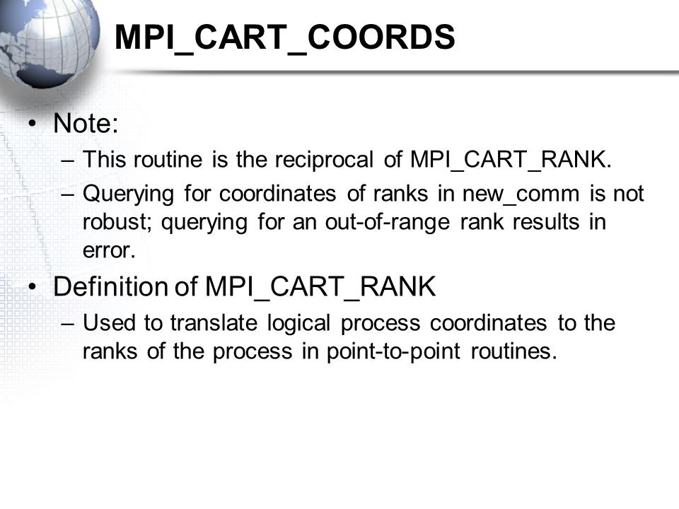 MPI_CART_COORDS Note: –This routine is the reciprocal of MPI_CART_RANK.