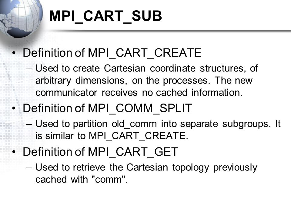 MPI_CART_SUB Definition of MPI_CART_CREATE –Used to create Cartesian coordinate structures, of arbitrary dimensions, on the processes.