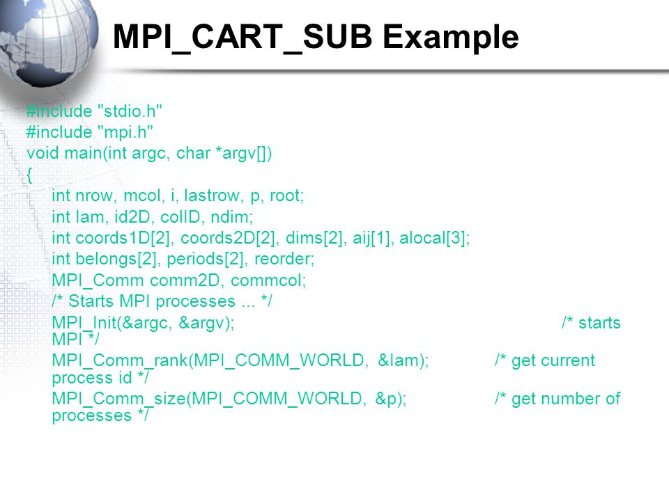 MPI_CART_SUB Example #include stdio.h #include mpi.h void main(int argc, char *argv[]) { int nrow, mcol, i, lastrow, p, root; int Iam, id2D, colID, ndim; int coords1D[2], coords2D[2], dims[2], aij[1], alocal[3]; int belongs[2], periods[2], reorder; MPI_Comm comm2D, commcol; /* Starts MPI processes...