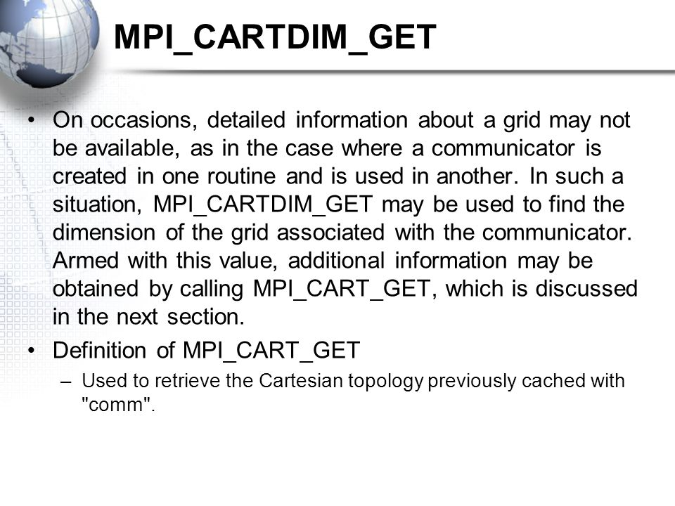 MPI_CARTDIM_GET On occasions, detailed information about a grid may not be available, as in the case where a communicator is created in one routine and is used in another.