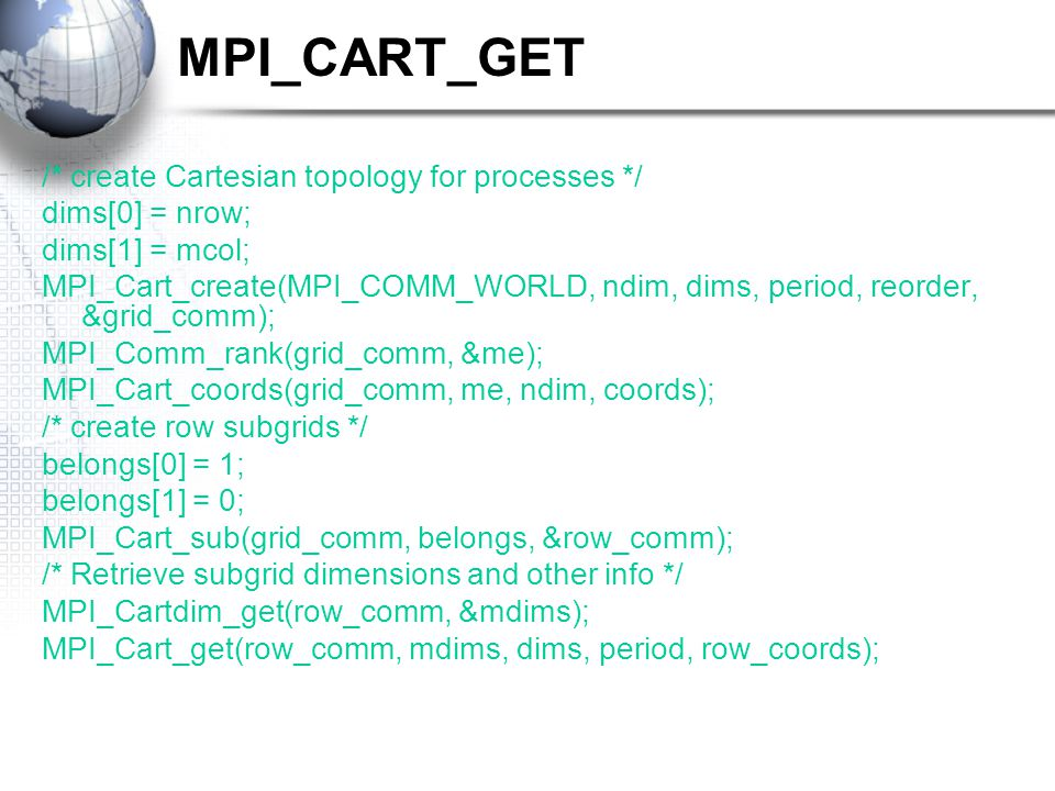 MPI_CART_GET /* create Cartesian topology for processes */ dims[0] = nrow; dims[1] = mcol; MPI_Cart_create(MPI_COMM_WORLD, ndim, dims, period, reorder, &grid_comm); MPI_Comm_rank(grid_comm, &me); MPI_Cart_coords(grid_comm, me, ndim, coords); /* create row subgrids */ belongs[0] = 1; belongs[1] = 0; MPI_Cart_sub(grid_comm, belongs, &row_comm); /* Retrieve subgrid dimensions and other info */ MPI_Cartdim_get(row_comm, &mdims); MPI_Cart_get(row_comm, mdims, dims, period, row_coords);