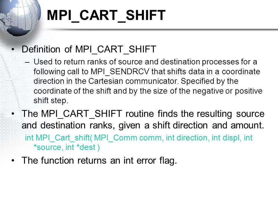 MPI_CART_SHIFT Definition of MPI_CART_SHIFT –Used to return ranks of source and destination processes for a following call to MPI_SENDRCV that shifts data in a coordinate direction in the Cartesian communicator.