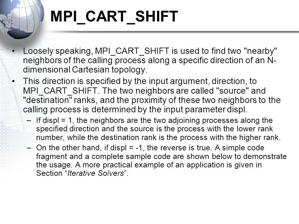 MPI_CART_SHIFT Loosely speaking, MPI_CART_SHIFT is used to find two nearby neighbors of the calling process along a specific direction of an N- dimensional Cartesian topology.
