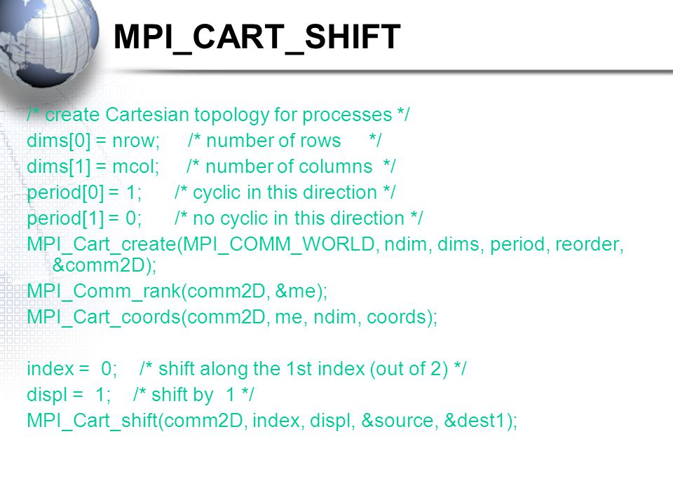 MPI_CART_SHIFT /* create Cartesian topology for processes */ dims[0] = nrow; /* number of rows */ dims[1] = mcol; /* number of columns */ period[0] = 1; /* cyclic in this direction */ period[1] = 0; /* no cyclic in this direction */ MPI_Cart_create(MPI_COMM_WORLD, ndim, dims, period, reorder, &comm2D); MPI_Comm_rank(comm2D, &me); MPI_Cart_coords(comm2D, me, ndim, coords); index = 0; /* shift along the 1st index (out of 2) */ displ = 1; /* shift by 1 */ MPI_Cart_shift(comm2D, index, displ, &source, &dest1);