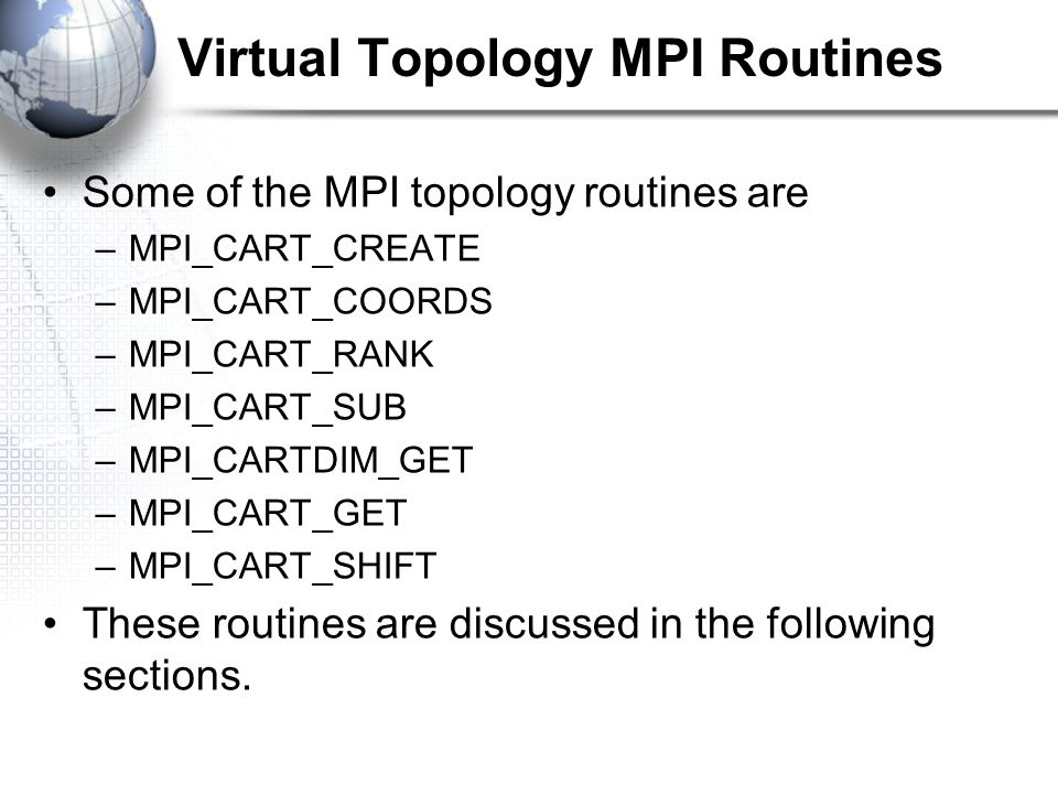Virtual Topology MPI Routines Some of the MPI topology routines are –MPI_CART_CREATE –MPI_CART_COORDS –MPI_CART_RANK –MPI_CART_SUB –MPI_CARTDIM_GET –MPI_CART_GET –MPI_CART_SHIFT These routines are discussed in the following sections.