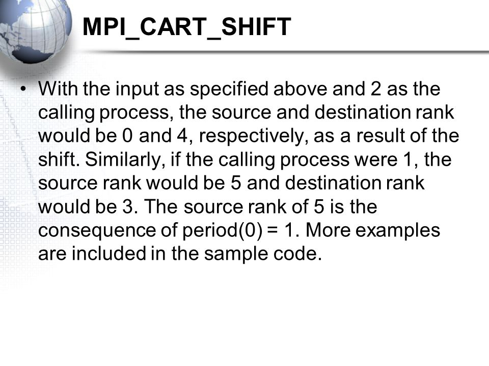 MPI_CART_SHIFT With the input as specified above and 2 as the calling process, the source and destination rank would be 0 and 4, respectively, as a result of the shift.