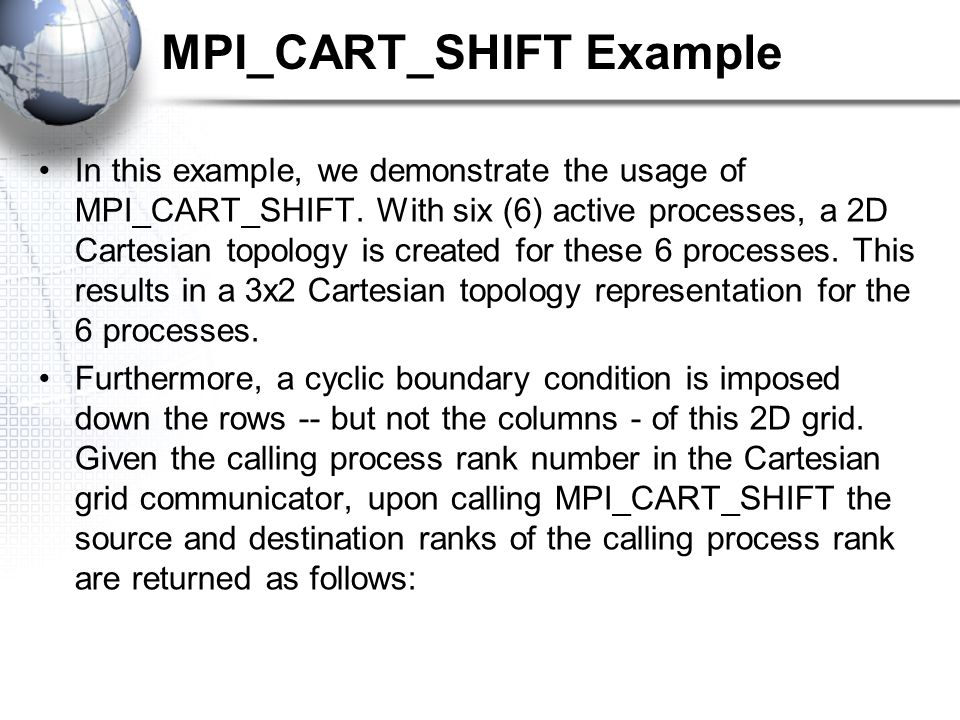 MPI_CART_SHIFT Example In this example, we demonstrate the usage of MPI_CART_SHIFT. With six (6) active processes, a 2D Cartesian topology is created