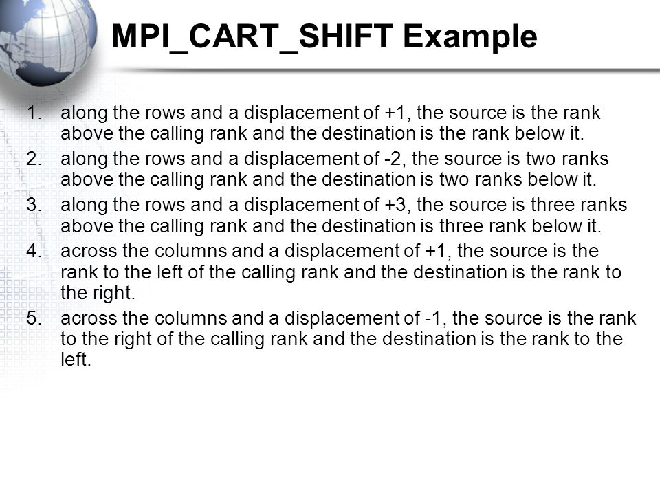 MPI_CART_SHIFT Example 1.along the rows and a displacement of +1, the source is the rank above the calling rank and the destination is the rank below it.
