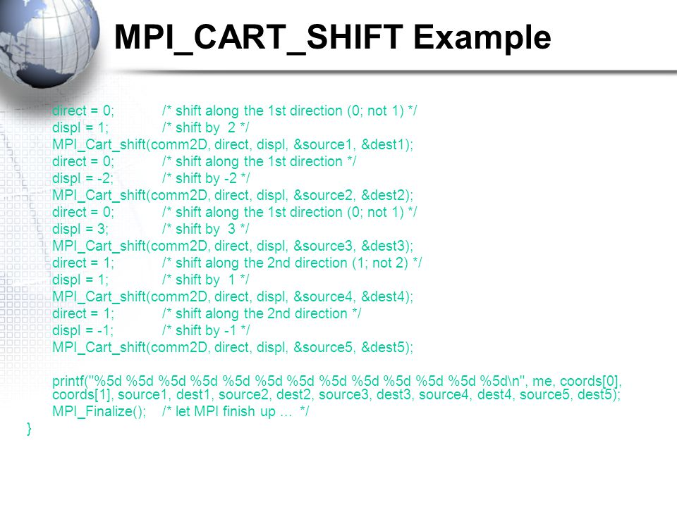 MPI_CART_SHIFT Example direct = 0;/* shift along the 1st direction (0; not 1) */ displ = 1;/* shift by 2 */ MPI_Cart_shift(comm2D, direct, displ, &source1, &dest1); direct = 0;/* shift along the 1st direction */ displ = -2;/* shift by -2 */ MPI_Cart_shift(comm2D, direct, displ, &source2, &dest2); direct = 0;/* shift along the 1st direction (0; not 1) */ displ = 3;/* shift by 3 */ MPI_Cart_shift(comm2D, direct, displ, &source3, &dest3); direct = 1;/* shift along the 2nd direction (1; not 2) */ displ = 1;/* shift by 1 */ MPI_Cart_shift(comm2D, direct, displ, &source4, &dest4); direct = 1;/* shift along the 2nd direction */ displ = -1;/* shift by -1 */ MPI_Cart_shift(comm2D, direct, displ, &source5, &dest5); printf( %5d %5d %5d %5d %5d %5d %5d %5d %5d %5d %5d %5d %5d\n , me, coords[0], coords[1], source1, dest1, source2, dest2, source3, dest3, source4, dest4, source5, dest5); MPI_Finalize();/* let MPI finish up...
