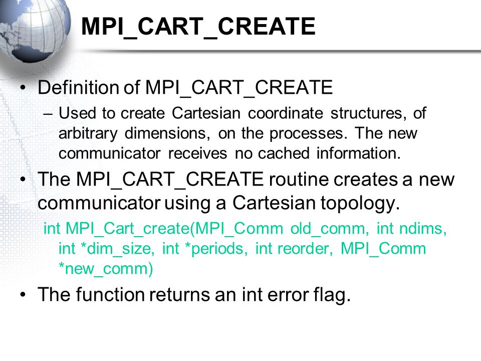 MPI_CART_CREATE Definition of MPI_CART_CREATE –Used to create Cartesian coordinate structures, of arbitrary dimensions, on the processes.