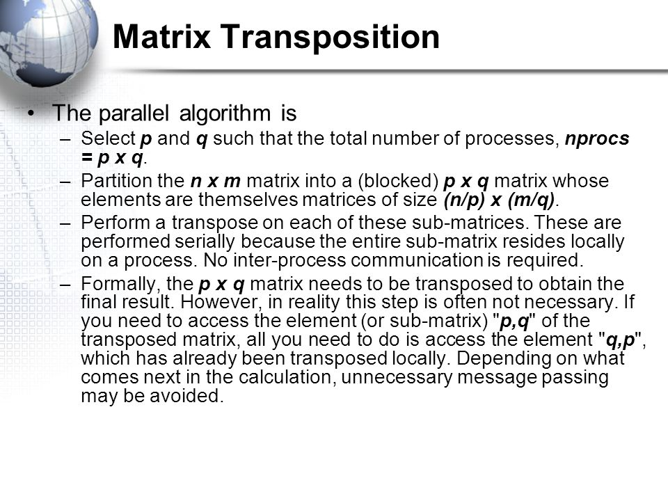 Matrix Transposition The parallel algorithm is –Select p and q such that the total number of processes, nprocs = p x q.