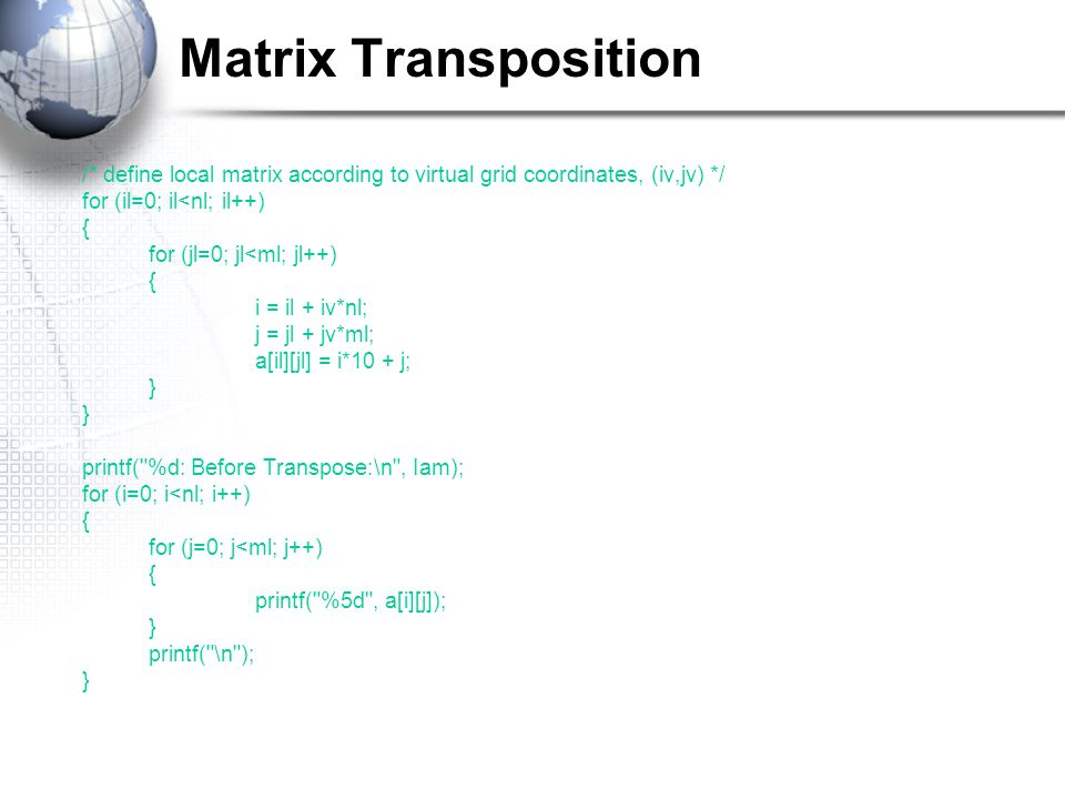 Matrix Transposition /* define local matrix according to virtual grid coordinates, (iv,jv) */ for (il=0; il<nl; il++) { for (jl=0; jl<ml; jl++) { i = il + iv*nl; j = jl + jv*ml; a[il][jl] = i*10 + j; } printf( %d: Before Transpose:\n , Iam); for (i=0; i<nl; i++) { for (j=0; j<ml; j++) { printf( %5d , a[i][j]); } printf( \n ); }