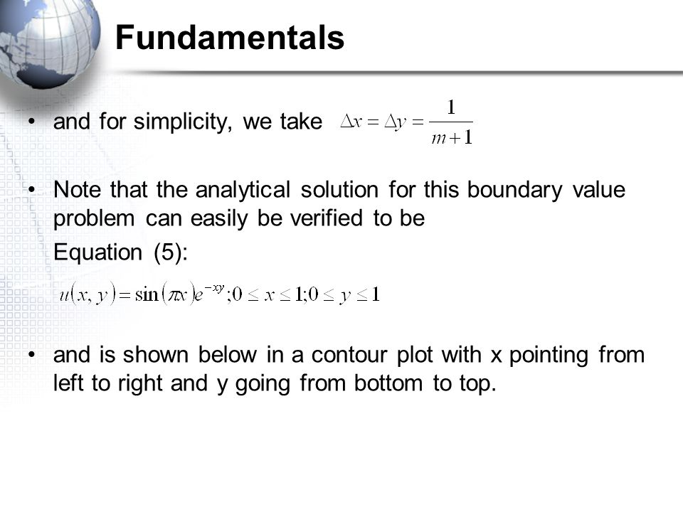 Fundamentals and for simplicity, we take Note that the analytical solution for this boundary value problem can easily be verified to be Equation (5): and is shown below in a contour plot with x pointing from left to right and y going from bottom to top.