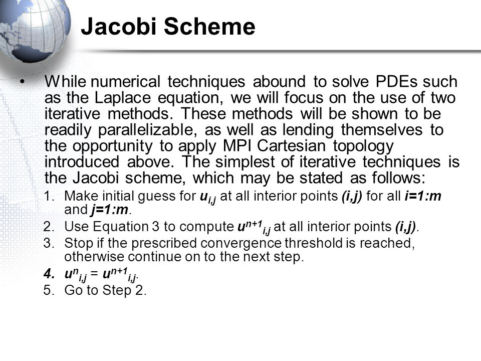 Jacobi Scheme While numerical techniques abound to solve PDEs such as the Laplace equation, we will focus on the use of two iterative methods. These m