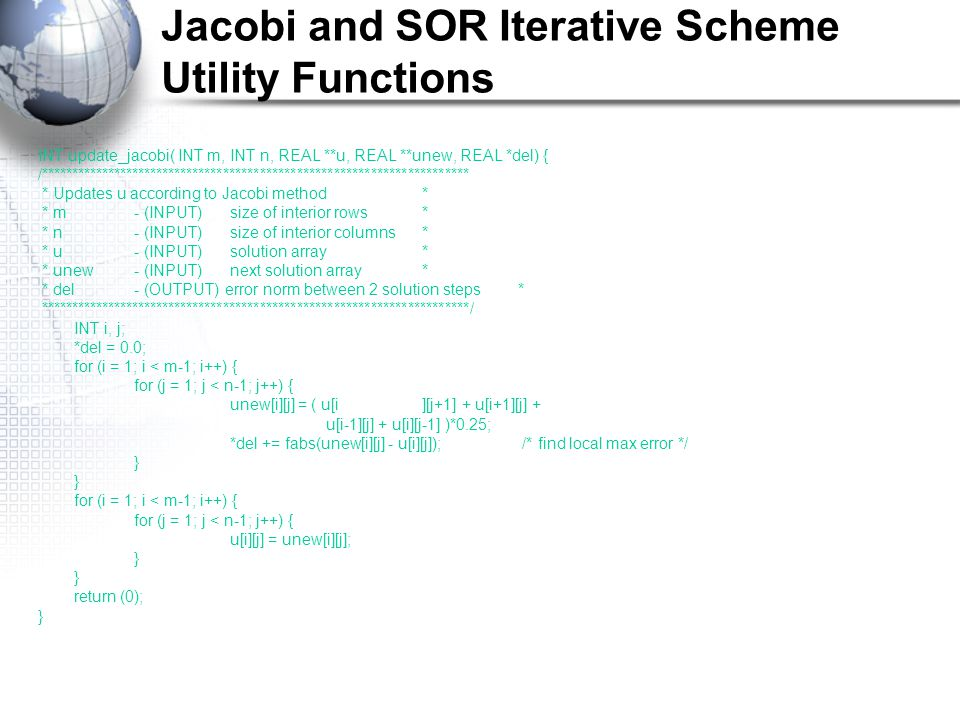Jacobi and SOR Iterative Scheme Utility Functions INT update_jacobi( INT m, INT n, REAL **u, REAL **unew, REAL *del) { /********************************************************************** * Updates u according to Jacobi method* * m- (INPUT)size of interior rows* * n- (INPUT)size of interior columns* * u- (INPUT)solution array* * unew- (INPUT)next solution array* * del- (OUTPUT) error norm between 2 solution steps* **********************************************************************/ INT i, j; *del = 0.0; for (i = 1; i < m-1; i++) { for (j = 1; j < n-1; j++) { unew[i][j] = ( u[i][j+1] + u[i+1][j] + u[i-1][j] + u[i][j-1] )*0.25; *del += fabs(unew[i][j] - u[i][j]); /* find local max error */ } for (i = 1; i < m-1; i++) { for (j = 1; j < n-1; j++) { u[i][j] = unew[i][j]; } return (0); }