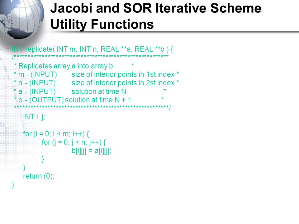 Jacobi and SOR Iterative Scheme Utility Functions INT replicate( INT m, INT n, REAL **a, REAL **b ) { /******************************************************** * Replicates array a into array b* * m - (INPUT)size of interior points in 1st index * * n - (INPUT)size of interior points in 2st index * * a - (INPUT)solution at time N * * b - (OUTPUT) solution at time N + 1* ********************************************************/ INT i, j; for (i = 0; i < m; i++) { for (j = 0; j < n; j++) { b[i][j] = a[i][j]; } return (0); }