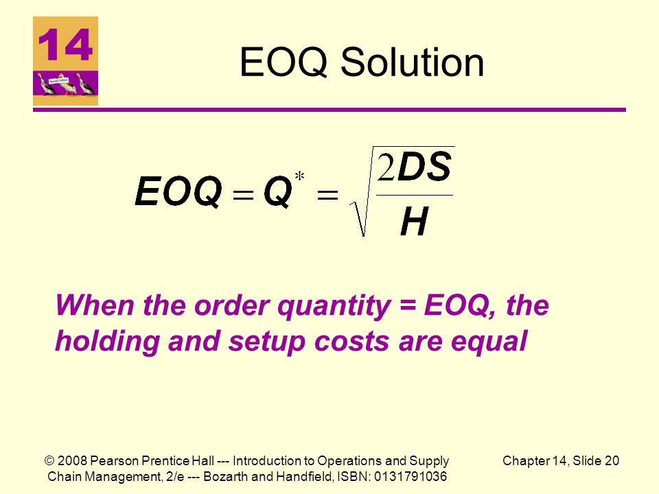 © 2008 Pearson Prentice Hall --- Introduction to Operations and Supply Chain Management, 2/e --- Bozarth and Handfield, ISBN: 0131791036 Chapter 14, Slide 20 EOQ Solution When the order quantity = EOQ, the holding and setup costs are equal