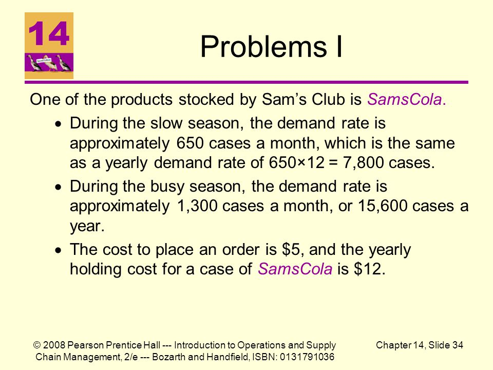© 2008 Pearson Prentice Hall --- Introduction to Operations and Supply Chain Management, 2/e --- Bozarth and Handfield, ISBN: 0131791036 Chapter 14, Slide 34 Problems I One of the products stocked by Sam's Club is SamsCola.