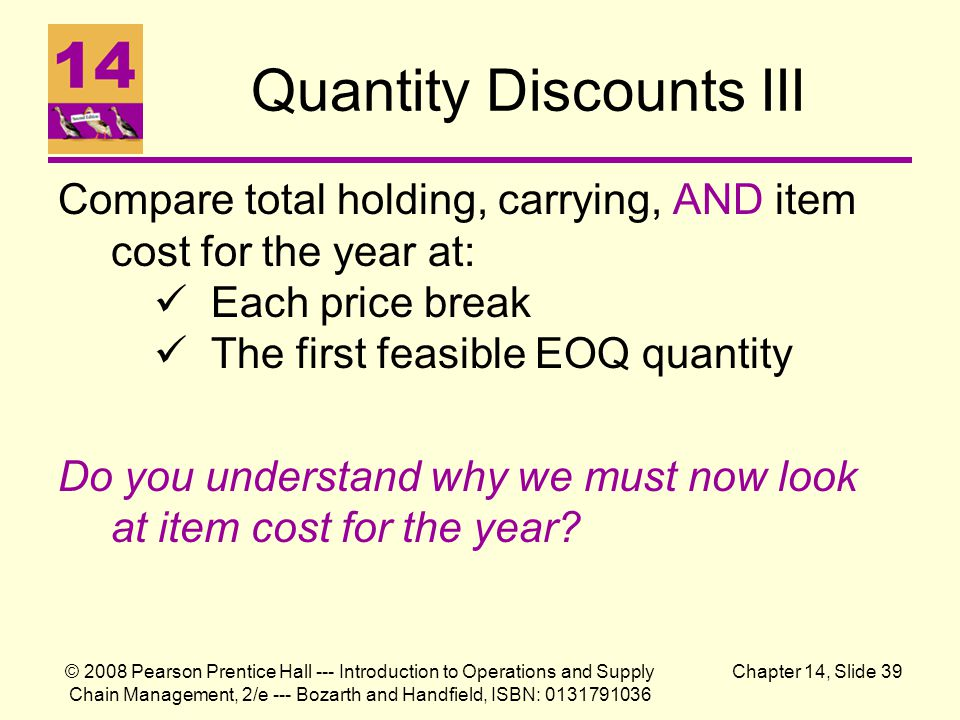 © 2008 Pearson Prentice Hall --- Introduction to Operations and Supply Chain Management, 2/e --- Bozarth and Handfield, ISBN: 0131791036 Chapter 14, Slide 39 Quantity Discounts III Compare total holding, carrying, AND item cost for the year at: Each price break The first feasible EOQ quantity Do you understand why we must now look at item cost for the year?