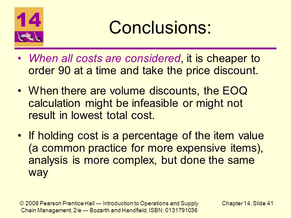 © 2008 Pearson Prentice Hall --- Introduction to Operations and Supply Chain Management, 2/e --- Bozarth and Handfield, ISBN: 0131791036 Chapter 14, Slide 41 Conclusions: When all costs are considered, it is cheaper to order 90 at a time and take the price discount.