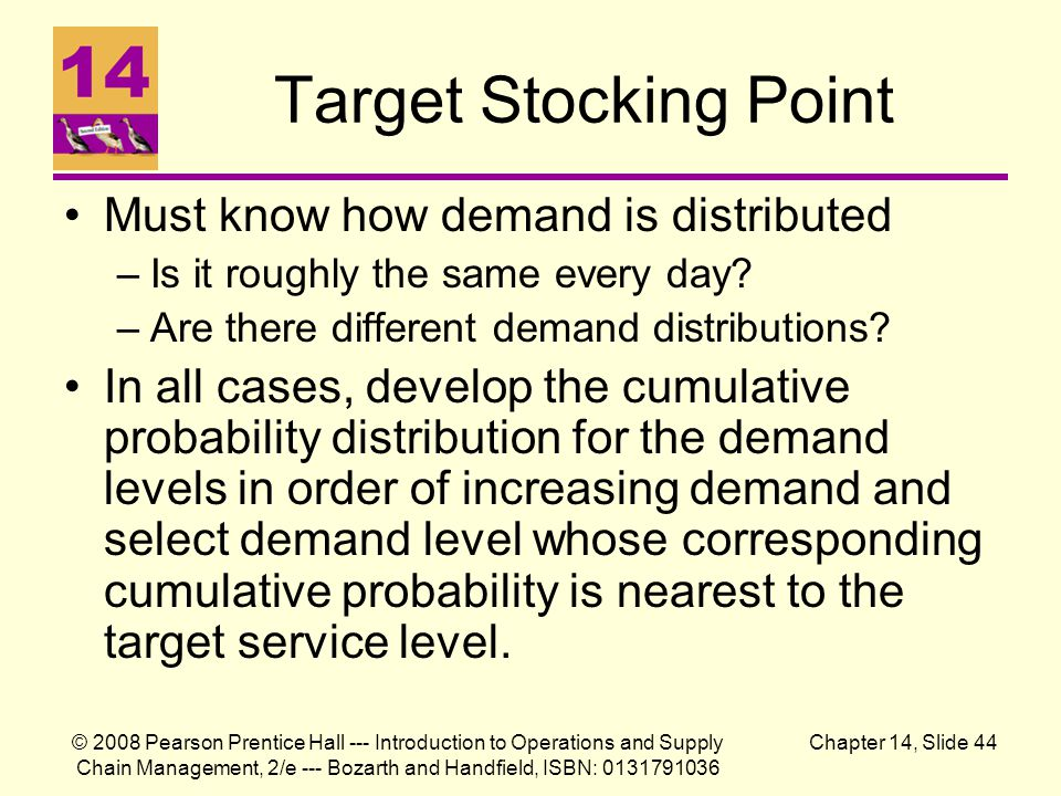 © 2008 Pearson Prentice Hall --- Introduction to Operations and Supply Chain Management, 2/e --- Bozarth and Handfield, ISBN: 0131791036 Chapter 14, Slide 44 Target Stocking Point Must know how demand is distributed –Is it roughly the same every day.