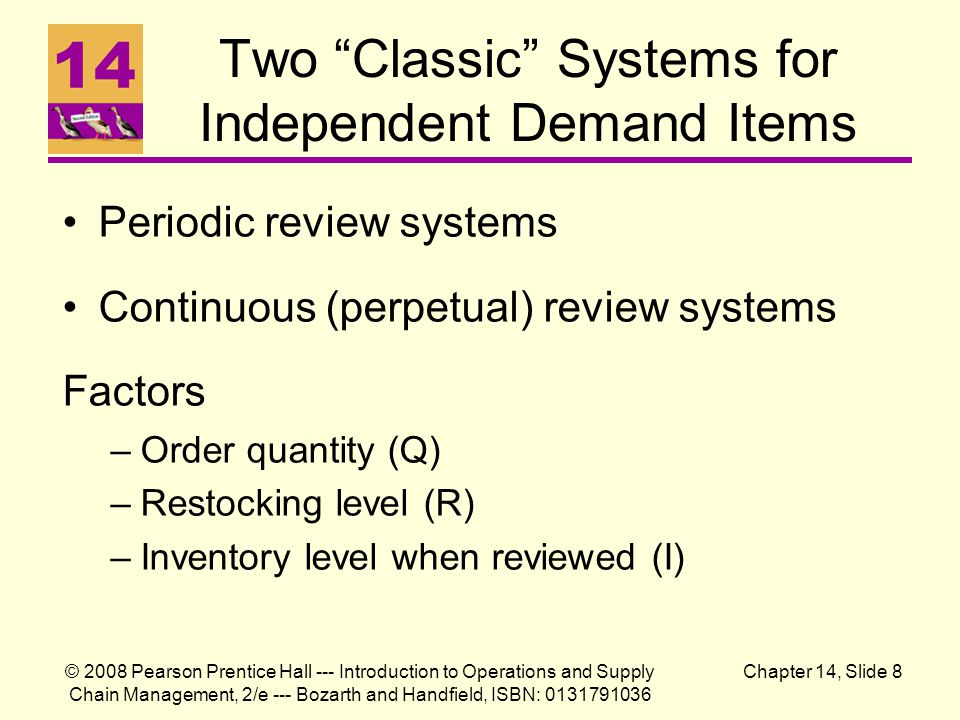 © 2008 Pearson Prentice Hall --- Introduction to Operations and Supply Chain Management, 2/e --- Bozarth and Handfield, ISBN: 0131791036 Chapter 14, Slide 8 Two Classic Systems for Independent Demand Items Periodic review systems Continuous (perpetual) review systems Factors –Order quantity (Q) –Restocking level (R) –Inventory level when reviewed (I)