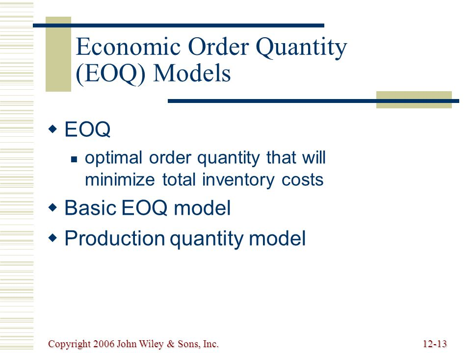 Copyright 2006 John Wiley & Sons, Inc.12-13 Economic Order Quantity (EOQ) Models   EOQ optimal order quantity that will minimize total inventory costs   Basic EOQ model   Production quantity model