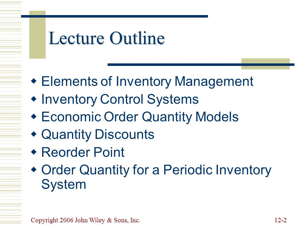 Copyright 2006 John Wiley & Sons, Inc.12-2 Lecture Outline   Elements of Inventory Management   Inventory Control Systems   Economic Order Quantity Models   Quantity Discounts   Reorder Point   Order Quantity for a Periodic Inventory System