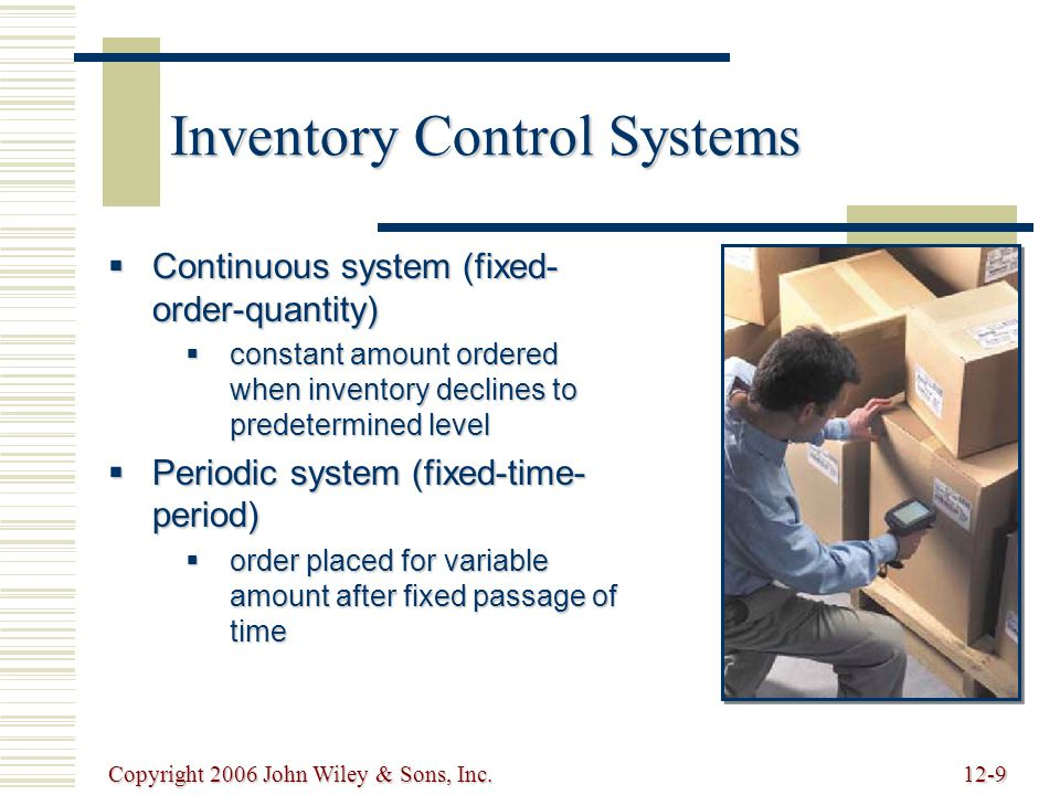 Copyright 2006 John Wiley & Sons, Inc.12-9 Inventory Control Systems  Continuous system (fixed- order-quantity)  constant amount ordered when inventory declines to predetermined level  Periodic system (fixed-time- period)  order placed for variable amount after fixed passage of time