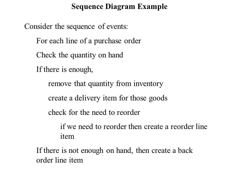 Sequence Diagram Example Consider the sequence of events: For each line of a purchase order Check the quantity on hand If there is enough, remove that quantity from inventory create a delivery item for those goods check for the need to reorder if we need to reorder then create a reorder line item If there is not enough on hand, then create a back order line item