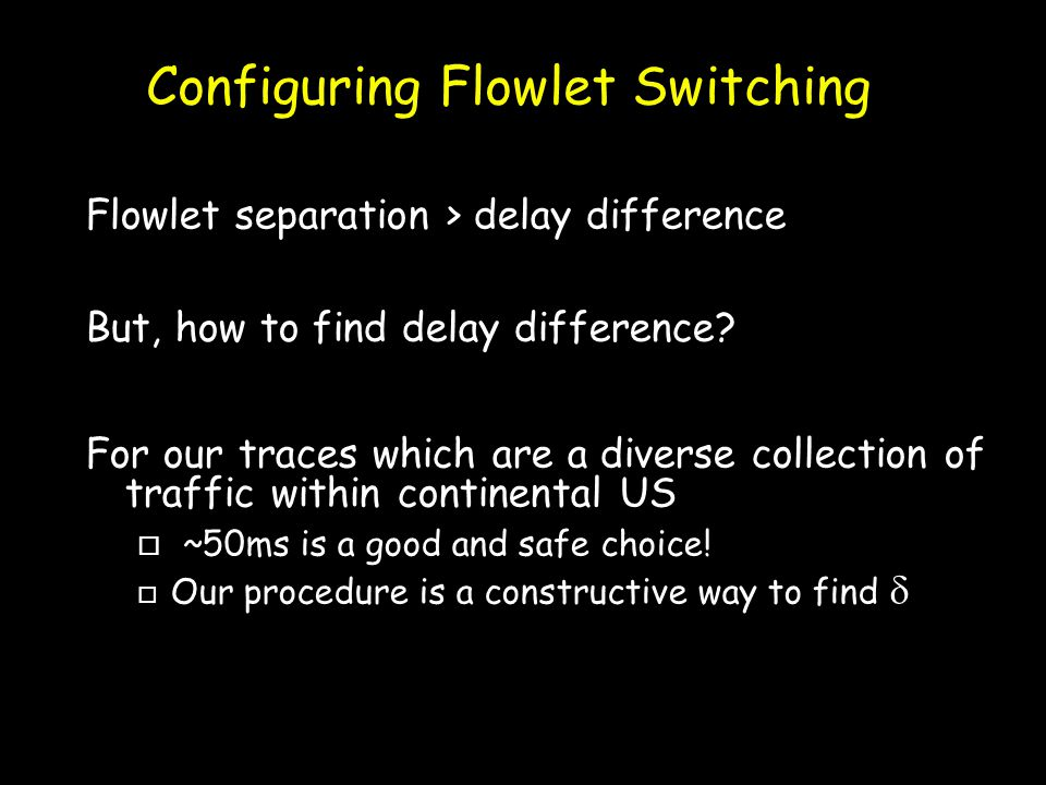 Configuring Flowlet Switching For our traces which are a diverse collection of traffic within continental US o ~50ms is a good and safe choice.