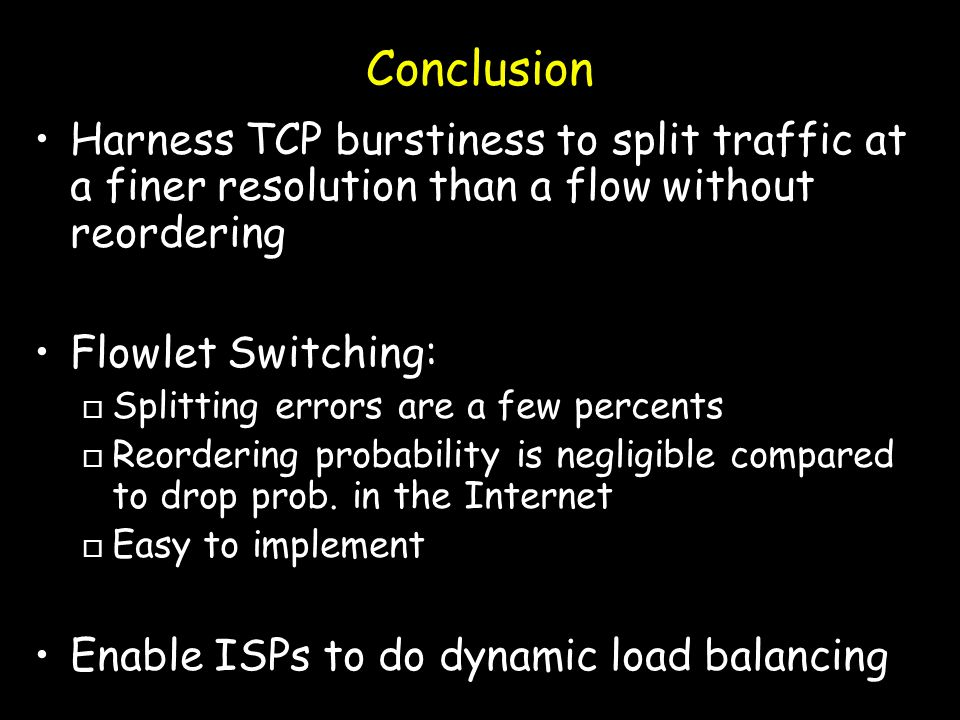 Conclusion Harness TCP burstiness to split traffic at a finer resolution than a flow without reordering Flowlet Switching: o Splitting errors are a few percents o Reordering probability is negligible compared to drop prob.