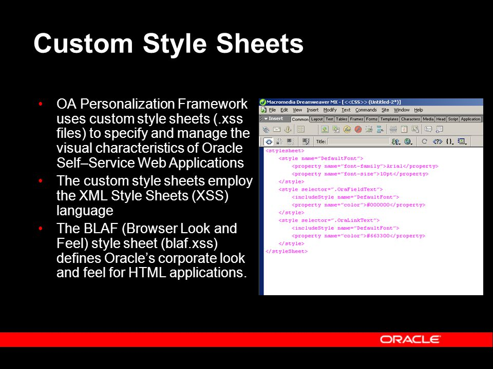 Custom Style Sheets OA Personalization Framework uses custom style sheets (.xss files) to specify and manage the visual characteristics of Oracle Self