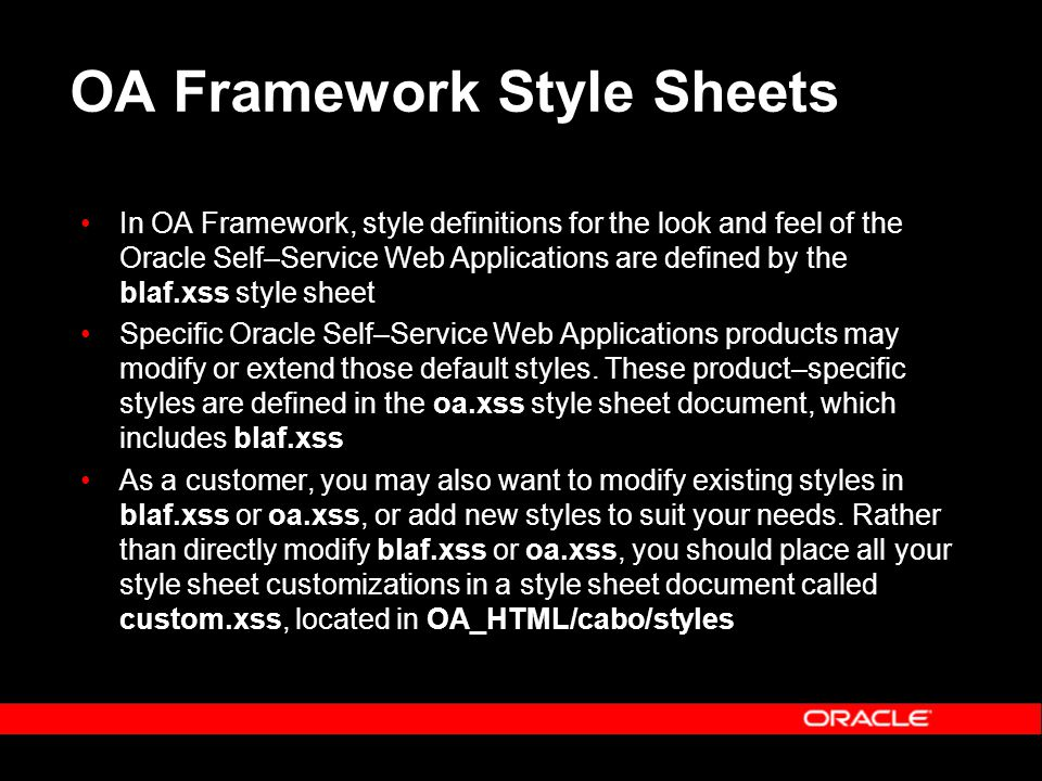 OA Framework Style Sheets In OA Framework, style definitions for the look and feel of the Oracle Self–Service Web Applications are defined by the blaf.xss style sheet Specific Oracle Self–Service Web Applications products may modify or extend those default styles.