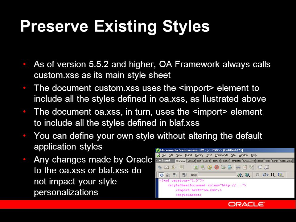 Preserve Existing Styles As of version 5.5.2 and higher, OA Framework always calls custom.xss as its main style sheet The document custom.xss uses the