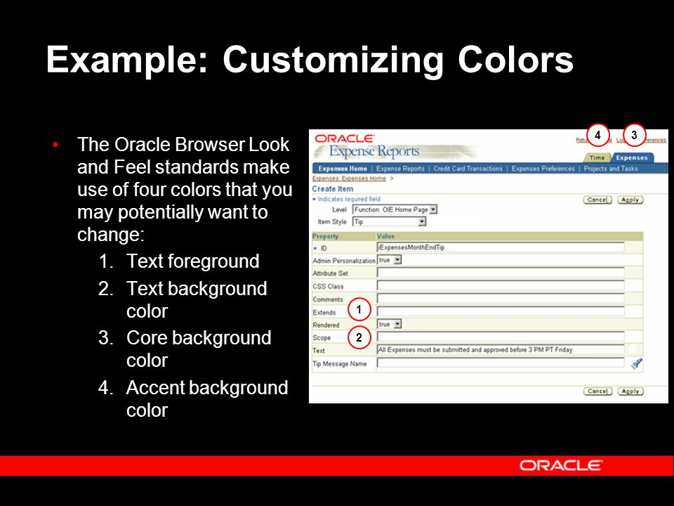 Example: Customizing Colors The Oracle Browser Look and Feel standards make use of four colors that you may potentially want to change: 1.Text foreground 2.Text background color 3.Core background color 4.Accent background color 1 2 34